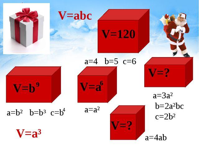 V=abc a=4 b=5 c=6 V=120 a=b² b=b³ c=b 4 V=? V=? V=a V=b 9 V=a³ a=a² 6 a=3a² b...