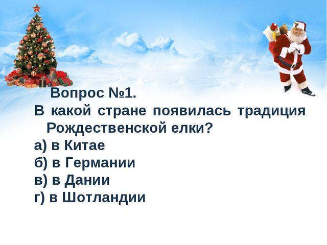 Вопрос №1. В какой стране появилась традиция Рождественской елки? а) в Китае...