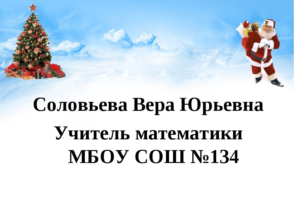 Соловьева Вера Юрьевна Учитель математики МБОУ СОШ №134