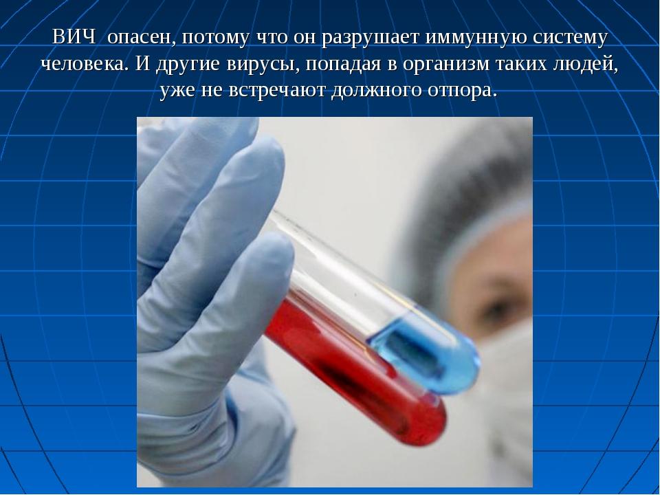 ВИЧ опасен, потому что он разрушает иммунную систему человека. И другие вирус...