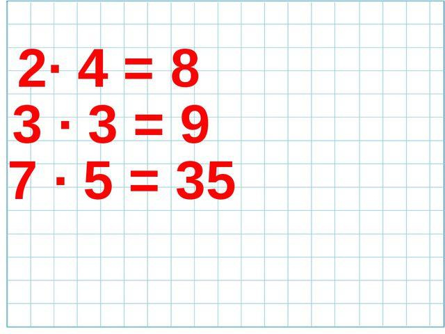 2· 4 = 8 3 · 3 = 9 7 · 5 = 35