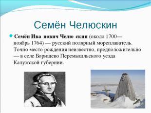 Семён Челюскин Семён Ива́нович Челю́скин(около1700— ноябрь1764)— русский