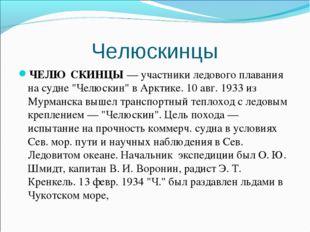 """Челюскинцы ЧЕЛЮ́СКИНЦЫ— участники ледового плавания на судне """"Челюскин"""" в Ар"""