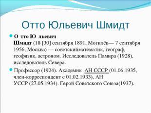 Отто Юльевич Шмидт О́тто Ю́льевич Шмидт(18[30]сентября1891,Могилёв—7 се