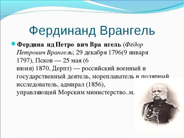 Фердинанд Врангель Фердина́нд Петро́вич Вра́нгель(Фёдор Петрович Врангель;2...