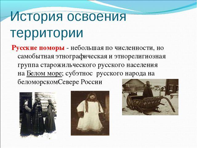 История освоения территории Русские поморы - небольшая по численности, но сам...