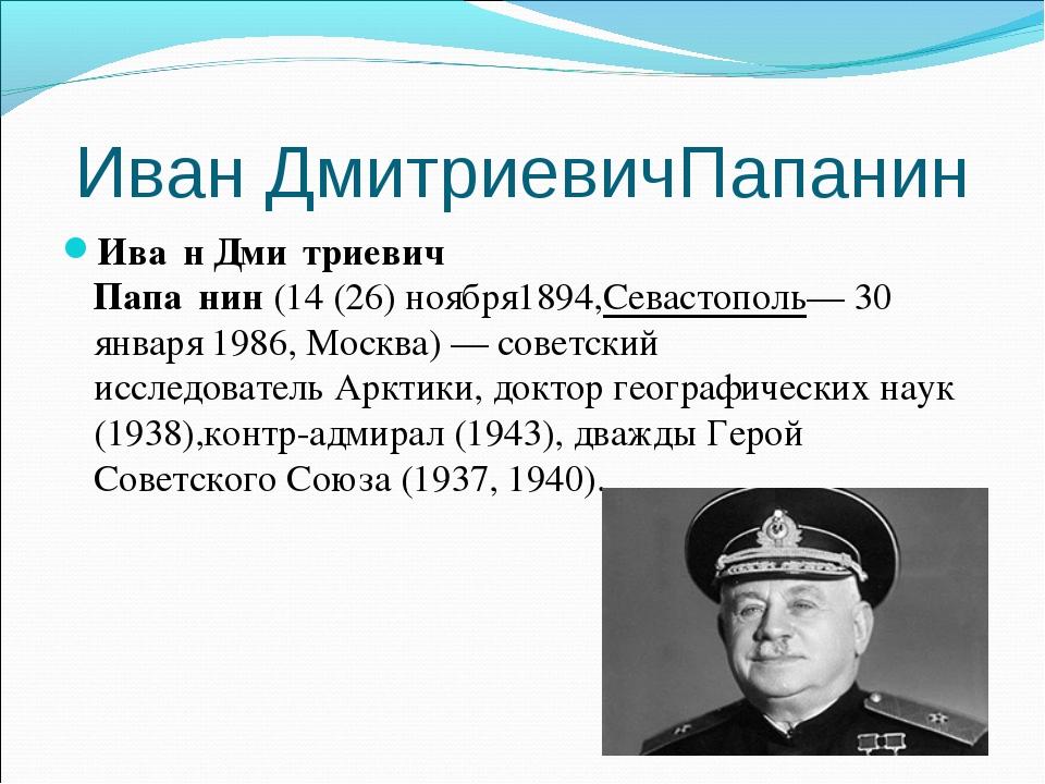 Иван ДмитриевичПапанин Ива́н Дми́триевич Папа́нин(14(26)ноября1894,Севасто...