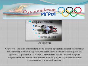 СКЕЛЕТОН Скелетон – зимний олимпийский вид спорта, представляющий собой спус
