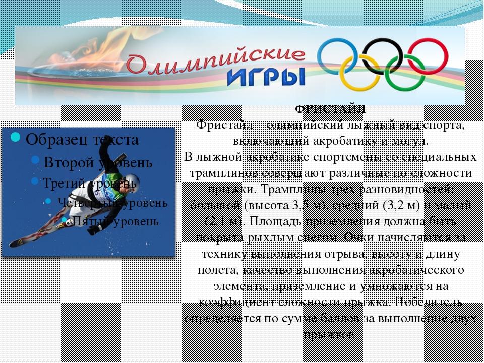 ФРИСТАЙЛ Фристайл – олимпийский лыжный вид спорта, включающий акробатику и м...