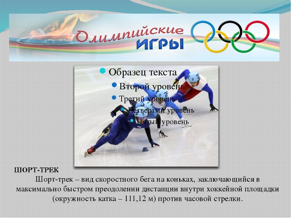 ШОРТ-ТРЕК Шорт-трек – вид скоростного бега на коньках, заключающийся в макси...
