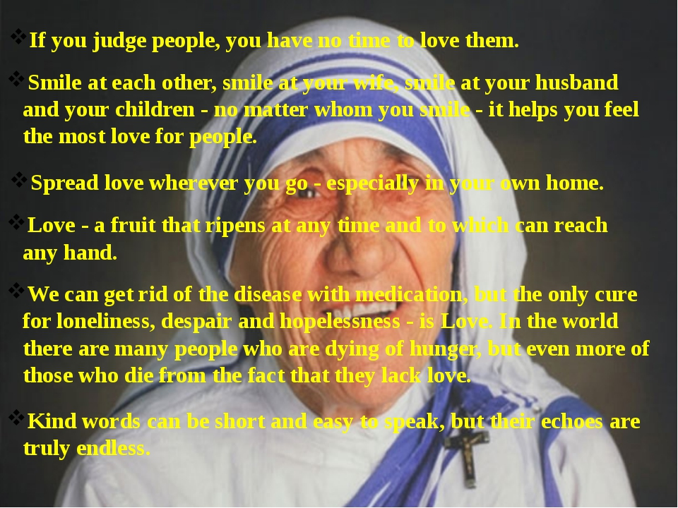 If you judge people, you have no time to love them. Smile at each other, smil...