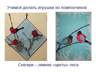 Снегири – зимние «цветы» леса Учимся делать игрушки из помпончиков