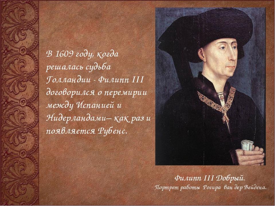В 1609 году, когда решалась судьба Голландии - Филипп III договорился о перем...