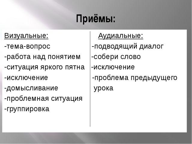 Приёмы: Визуальные: Аудиальные: -тема-вопрос -подводящий диалог -работа над п...