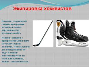 Экипировка хоккеистов Клюшка- спортивный снаряд, при помощи которого в хоккее