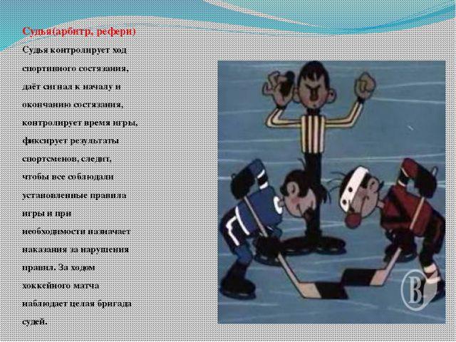 Судья(арбитр, рефери) Судья контролирует ход спортивного состязания, даёт сиг...