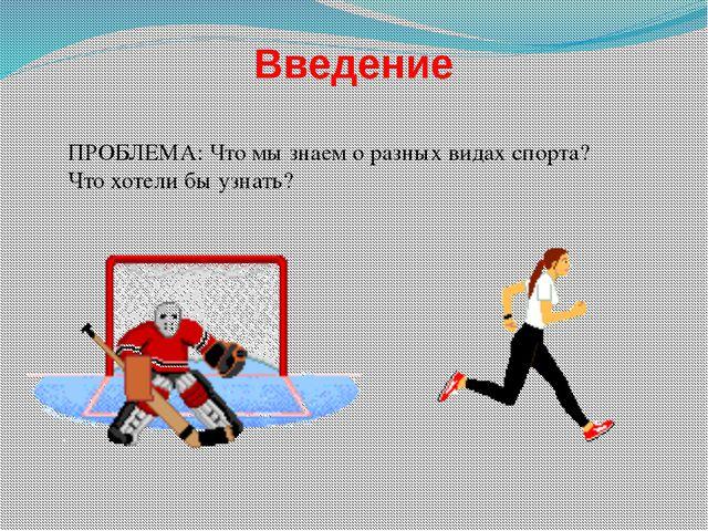 Введение ПРОБЛЕМА: Что мы знаем о разных видах спорта? Что хотели бы узнать?
