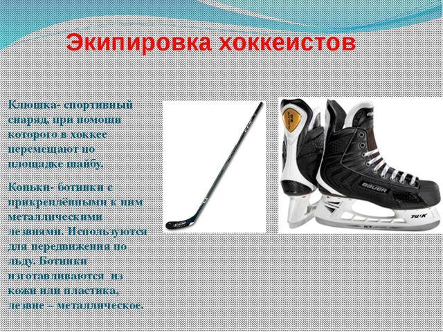 Экипировка хоккеистов Клюшка- спортивный снаряд, при помощи которого в хоккее...