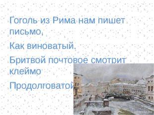 Гоголь из Рима нам пишет письмо, Как виноватый. Бритвой почтовое смотрит клей