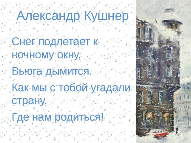 Александр Кушнер Снег подлетает к ночному окну, Вьюга дымится. Как мы с тобой...