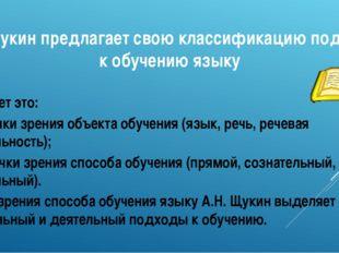 А.Н. Щукин предлагает свою классификацию подходов к обучению языку Он делает