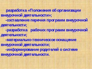 -разработка «Положения об организации внеурочной деятельности»; -составление