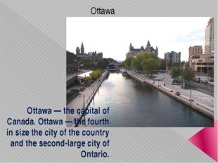 Ottawa Ottawa — the capital of Canada. Ottawa — the fourth in size the city o