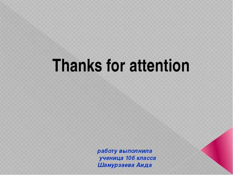 Тhanks for attention работу выполнила ученица 10б класса Шамурзаева Аида