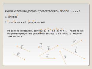 КАКИМ УСЛОВИЯМ ДОЛЖЕН УДОВЛЕТВОРЯТЬ ВЕКТОР p = k а ? 1.  p = k   a  2. p↑↑a,
