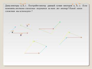 Даны векторы а, b, c . Постройте вектор равный сумме векторов а, b, c. Если п