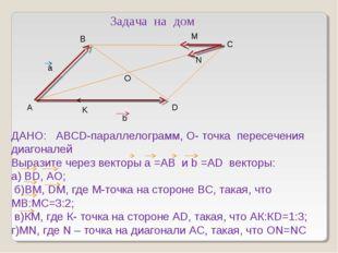 А D C N M K b a O ДАНО: АВСD-параллелограмм, О- точка пересечения диагоналей