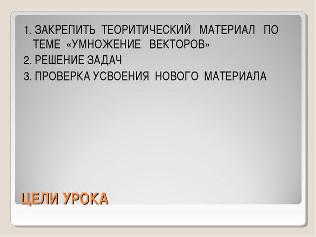 ЦЕЛИ УРОКА 1. ЗАКРЕПИТЬ ТЕОРИТИЧЕСКИЙ МАТЕРИАЛ ПО ТЕМЕ «УМНОЖЕНИЕ ВЕКТОРОВ» 2...