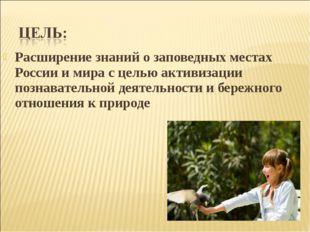 Расширение знаний о заповедных местах России и мира с целью активизации позна