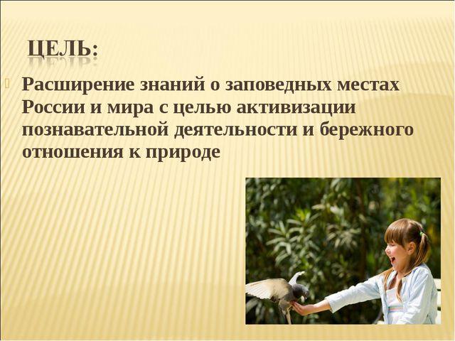 Расширение знаний о заповедных местах России и мира с целью активизации позна...