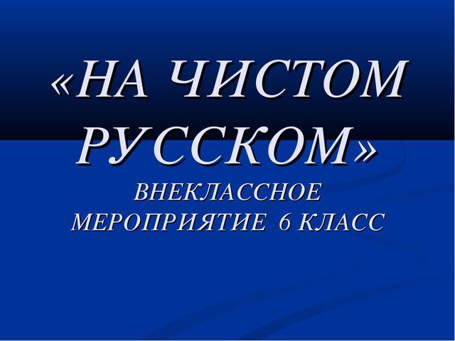 «НА ЧИСТОМ РУССКОМ» ВНЕКЛАССНОЕ МЕРОПРИЯТИЕ 6 КЛАСС