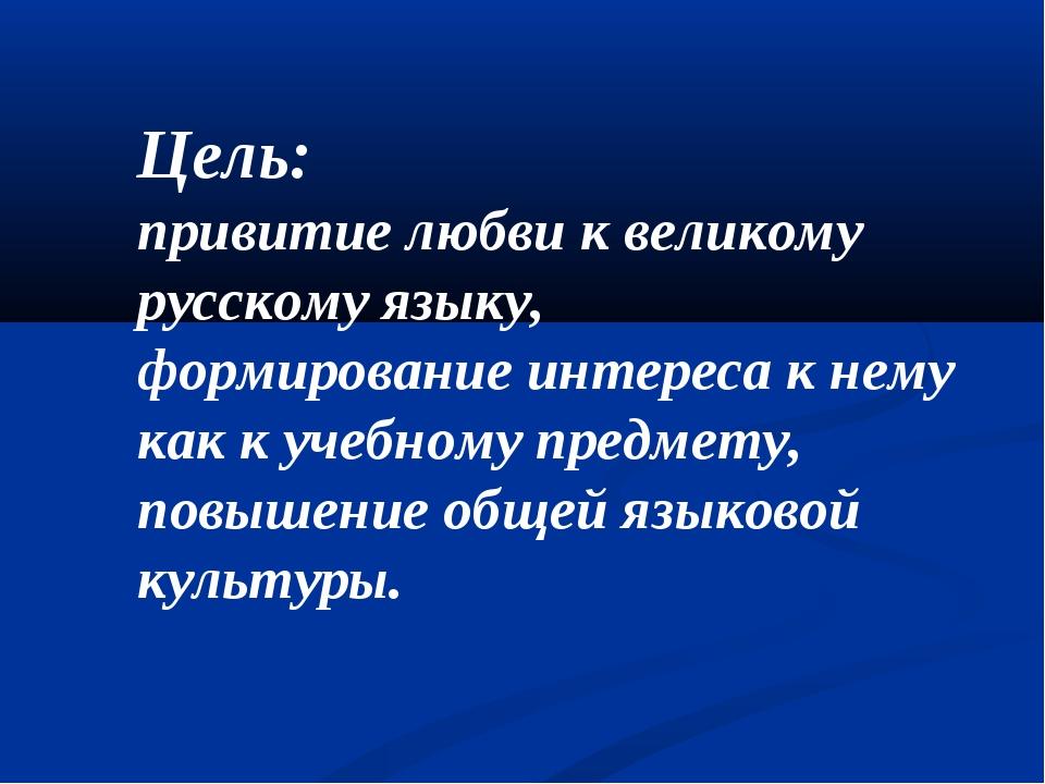 Цель: привитие любви к великому русскому языку, формирование интереса к нему...