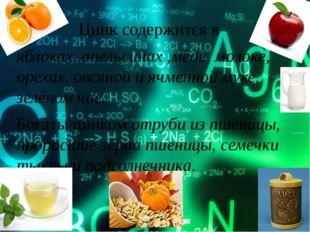 Цинк содержится в яблоках, апельсинах ,мёде, молоке, орехах, овсяной и яч