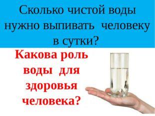 Сколько чистой воды нужно выпивать человеку в сутки? Какова роль воды для здо