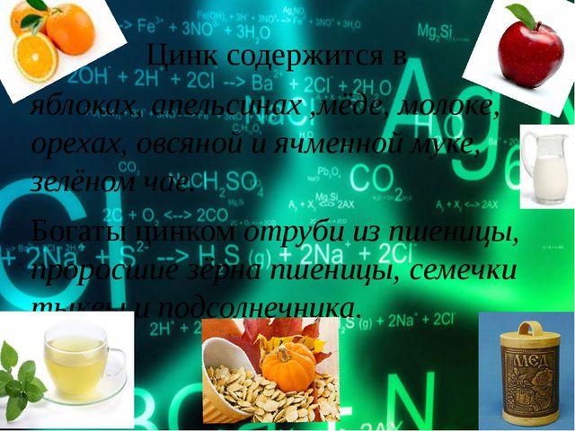 Цинк содержится в яблоках, апельсинах ,мёде, молоке, орехах, овсяной и яч...