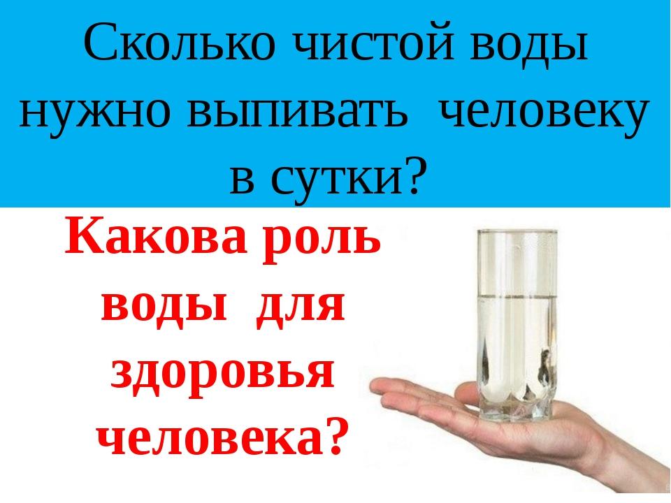 Сколько чистой воды нужно выпивать человеку в сутки? Какова роль воды для здо...
