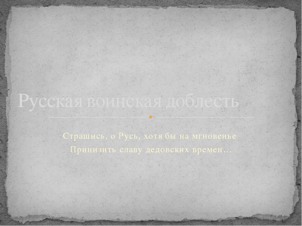 Страшись, о Русь, хотя бы на мгновенье Принизить славу дедовских времен… Русс...