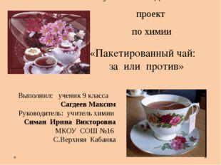 Научно- исследовательский проект по химии «Пакетированный чай: за или против»