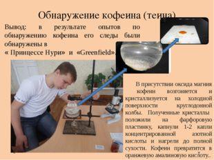 Обнаружение кофеина (теина) Вывод: в результате опытов по обнаружению кофеина