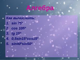 Алгебра Как вычислить: sin 75º cos 105º tg 15º 0,5sin15ºcos15º sin40ºsin50º