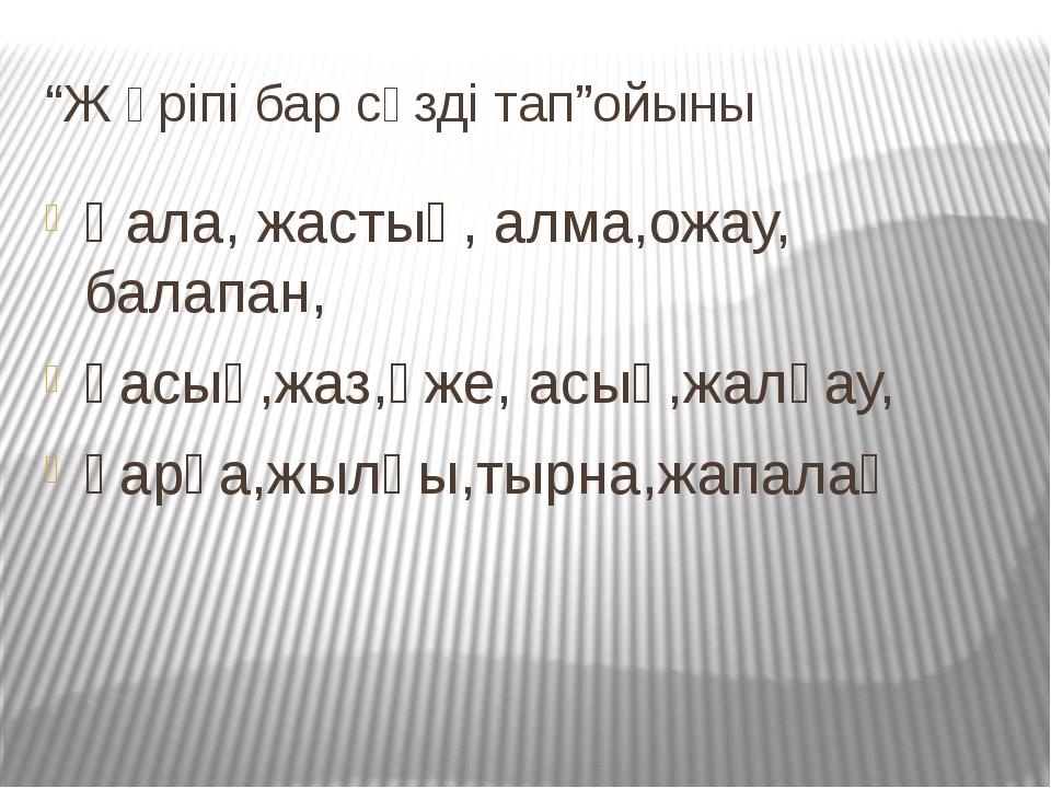 """""""Ж әріпі бар сөзді тап""""ойыны Қала, жастық, алма,ожау, балапан, қасық,жаз,әже,..."""