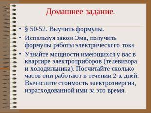 Домашнее задание. § 50-52. Выучить формулы. Используя закон Ома, получить фор