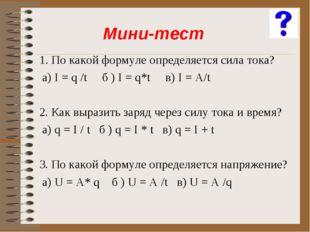 1. По какой формуле определяется сила тока? а) I = q /t б ) I = q*t в) I = A/
