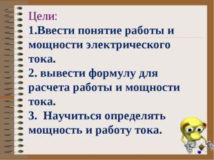 Цели: 1.Ввести понятие работы и мощности электрического тока. 2. вывести фор