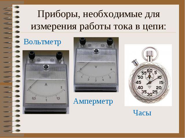 Приборы, необходимые для измерения работы тока в цепи: Вольтметр Амперметр Часы