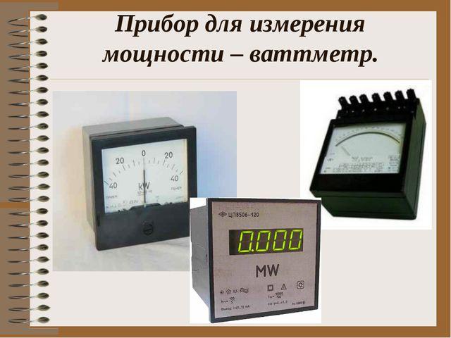 Прибор для измерения мощности – ваттметр.